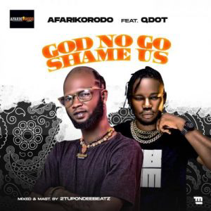 Afarikorodo Ft. Qdot – God No Go Shame Us