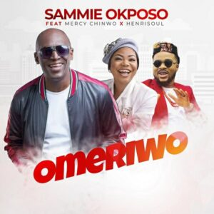Sammie Okposo Ft. Mercy Chinwo x Henrisoul – Omeriwo (Mp3 and Lyrics)