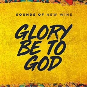 Sounds Of New Wine – Glory Be To God